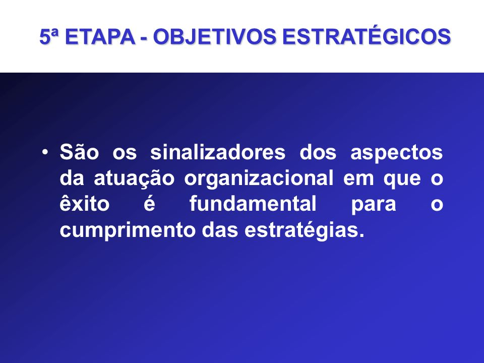 São os sinalizadores dos aspectos da atuação organizacional em que o êxito é fundamental para o cumprimento das estratégias. 5ª ETAPA - OBJETIVOS ESTR