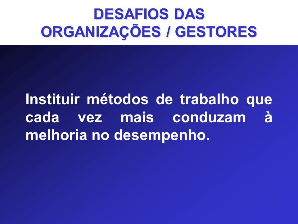 Instituir métodos de trabalho que cada vez mais conduzam à melhoria no desempenho. DESAFIOS DAS ORGANIZAÇÕES / GESTORES