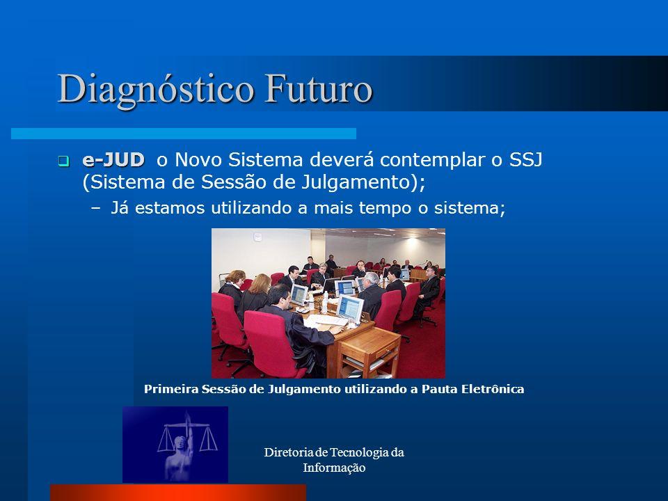 Diretoria de Tecnologia da Informação Diagnóstico Futuro e-JUD e-JUD o Novo Sistema deverá contemplar o SSJ (Sistema de Sessão de Julgamento); –Já est