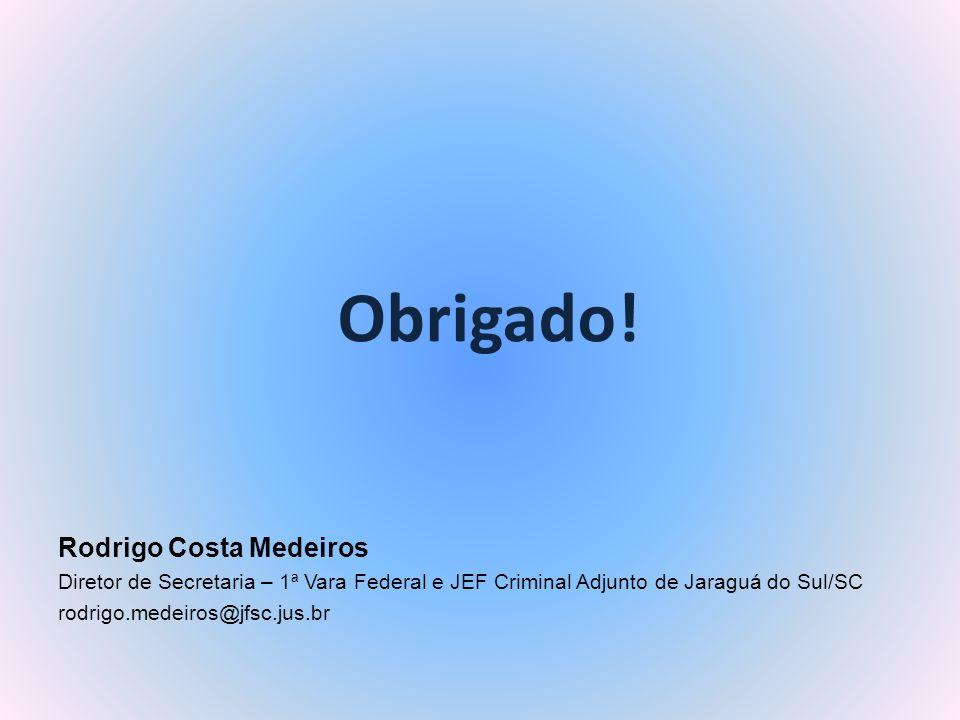 Obrigado! Rodrigo Costa Medeiros Diretor de Secretaria – 1ª Vara Federal e JEF Criminal Adjunto de Jaraguá do Sul/SC rodrigo.medeiros@jfsc.jus.br