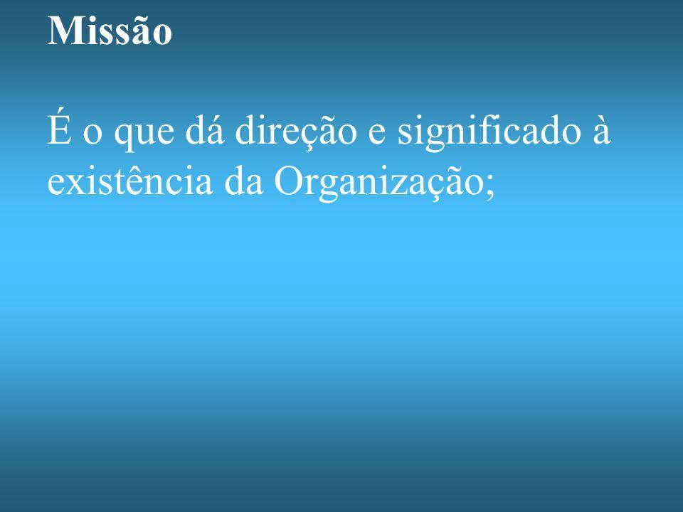 Missão É o que dá direção e significado à existência da Organização;