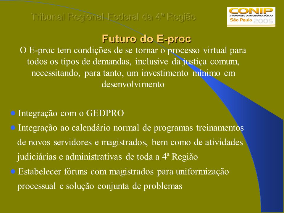 Futuro do E-proc O E-proc tem condições de se tornar o processo virtual para todos os tipos de demandas, inclusive da justiça comum, necessitando, par