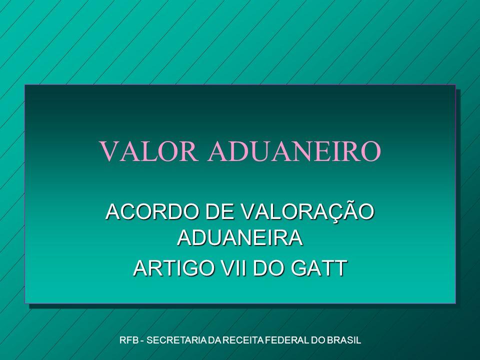 RFB - SECRETARIA DA RECEITA FEDERAL DO BRASIL VALOR ADUANEIRO ACORDO DE VALORAÇÃO ADUANEIRA ARTIGO VII DO GATT