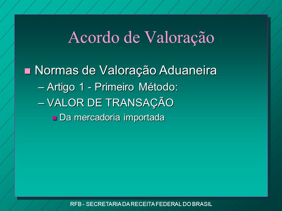 RFB - SECRETARIA DA RECEITA FEDERAL DO BRASIL Acordo de Valoração n Normas de Valoração Aduaneira –Artigo 1 - Primeiro Método: –VALOR DE TRANSAÇÃO n Da mercadoria importada
