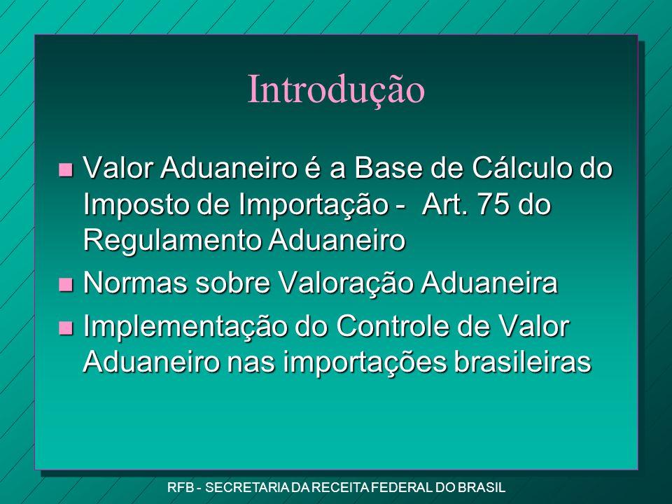 RFB - SECRETARIA DA RECEITA FEDERAL DO BRASIL Introdução n Valor Aduaneiro é a Base de Cálculo do Imposto de Importação - Art.