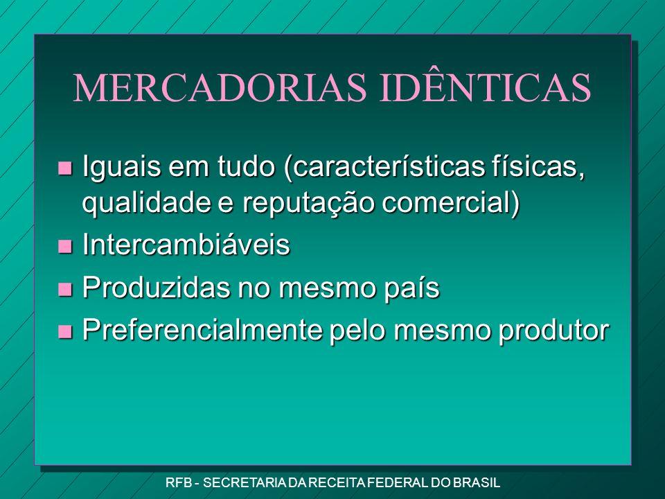 RFB - SECRETARIA DA RECEITA FEDERAL DO BRASIL MERCADORIAS IDÊNTICAS n Iguais em tudo (características físicas, qualidade e reputação comercial) n Intercambiáveis n Produzidas no mesmo país n Preferencialmente pelo mesmo produtor