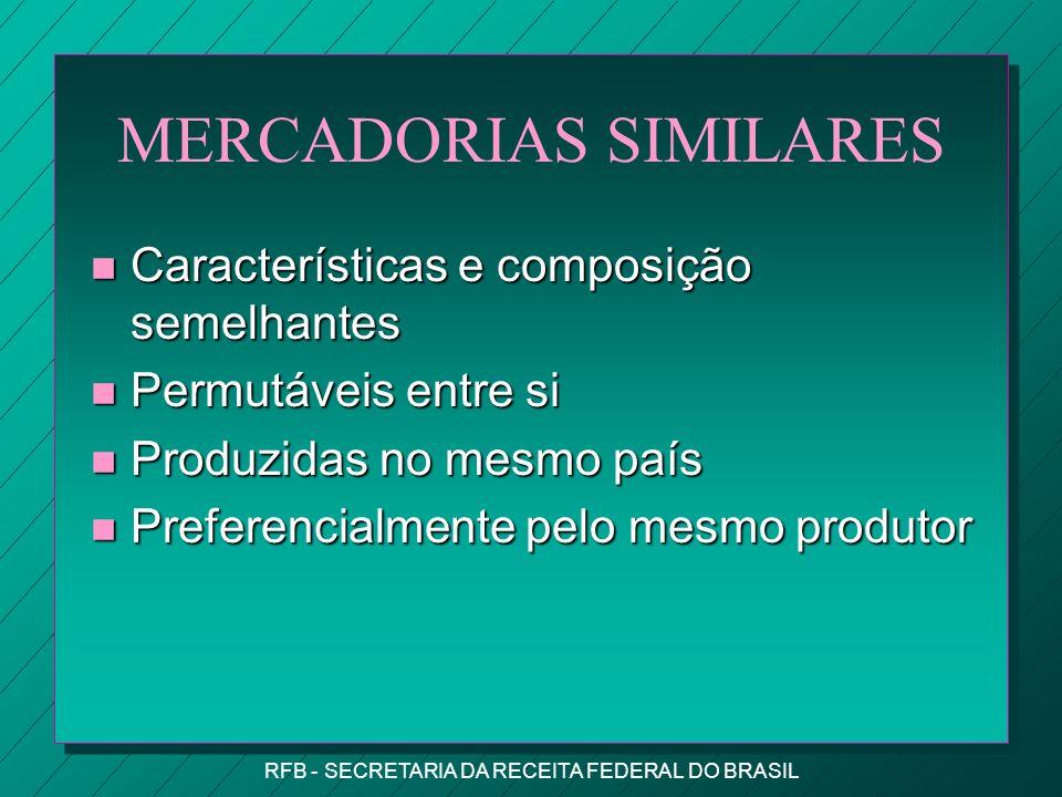 RFB - SECRETARIA DA RECEITA FEDERAL DO BRASIL MERCADORIAS SIMILARES n Características e composição semelhantes n Permutáveis entre si n Produzidas no mesmo país n Preferencialmente pelo mesmo produtor