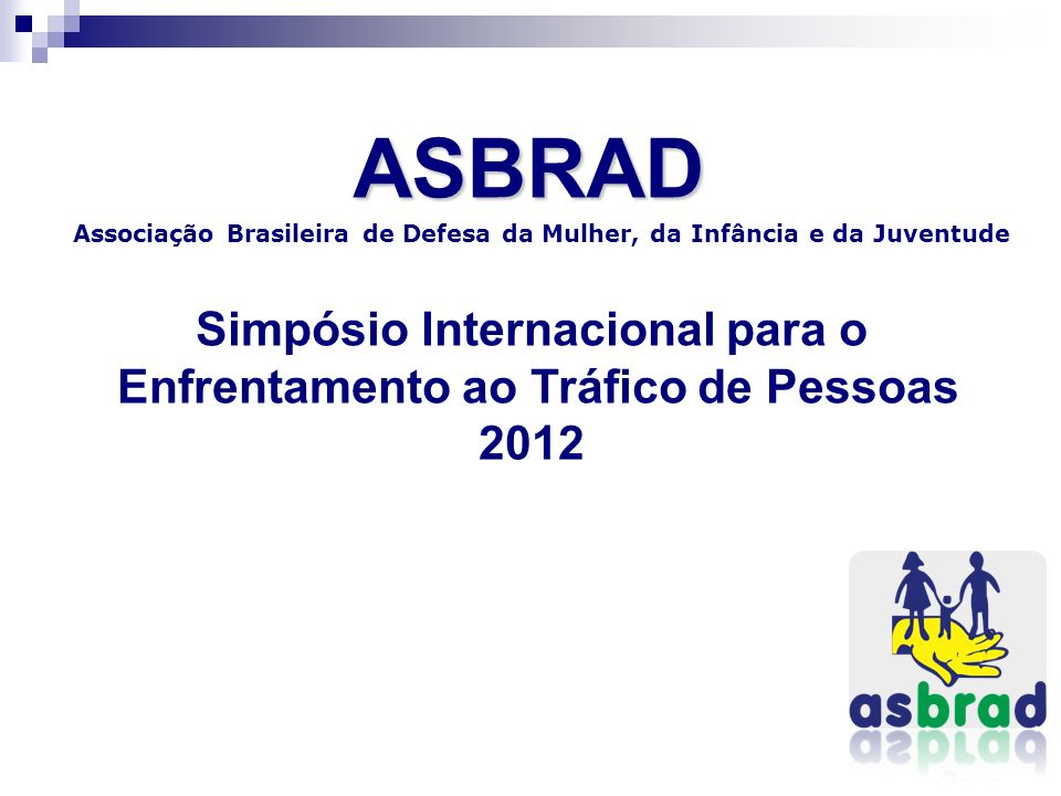 ASBRAD Associação Brasileira de Defesa da Mulher, da Infância e da Juventude Simpósio Internacional para o Enfrentamento ao Tráfico de Pessoas 2012