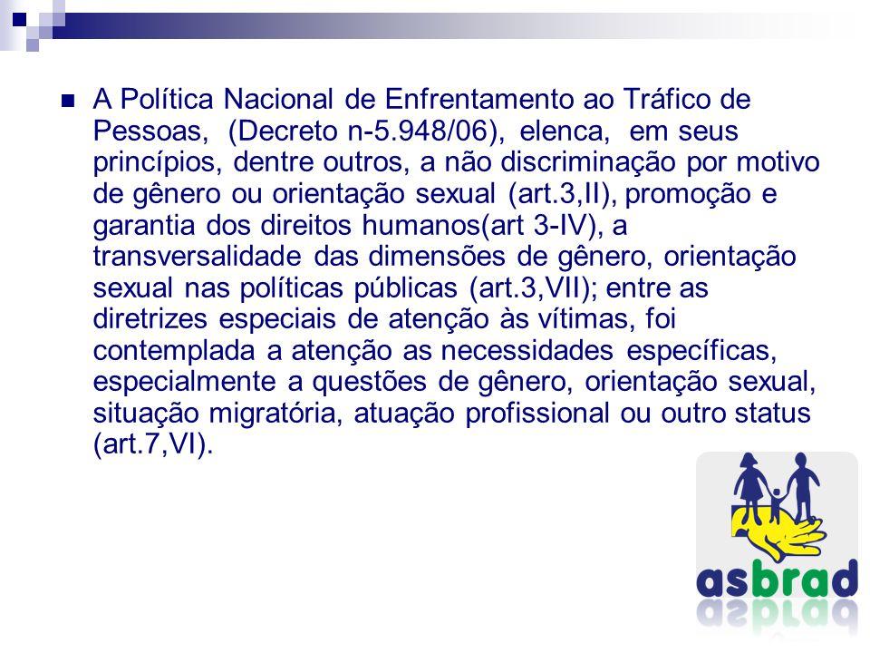 A Política Nacional de Enfrentamento ao Tráfico de Pessoas, (Decreto n-5.948/06), elenca, em seus princípios, dentre outros, a não discriminação por m