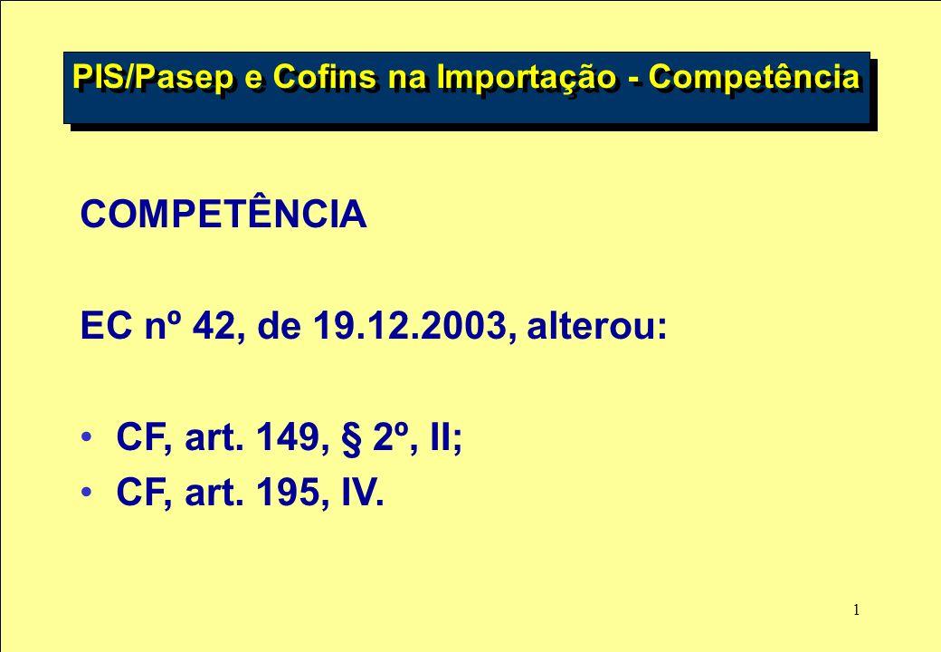 1 COMPETÊNCIA EC nº 42, de 19.12.2003, alterou: CF, art. 149, § 2º, II; CF, art. 195, IV. PIS/Pasep e Cofins na Importação - Competência