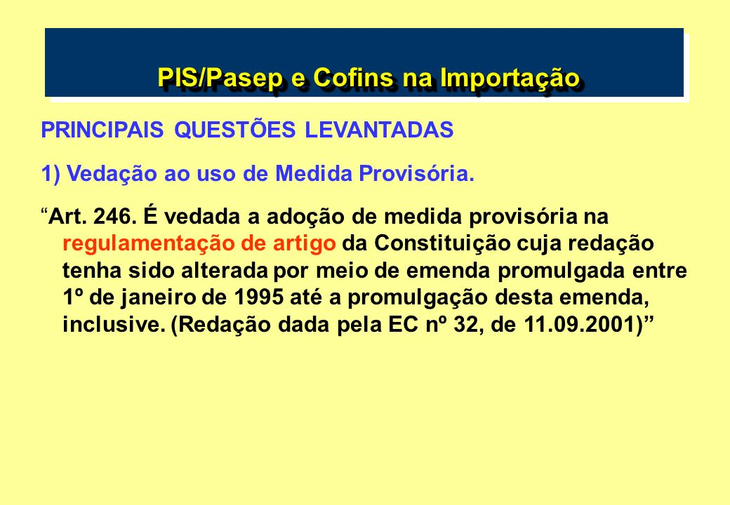 PIS/Pasep e Cofins na Importação PIS/Pasep e Cofins na Importação PRINCIPAIS QUESTÕES LEVANTADAS 1) Vedação ao uso de Medida Provisória. Art. 246. É v