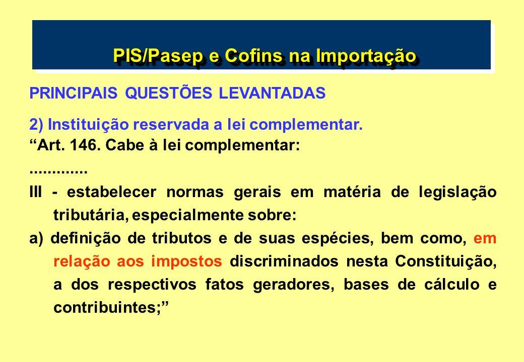 PIS/Pasep e Cofins na Importação PIS/Pasep e Cofins na Importação PRINCIPAIS QUESTÕES LEVANTADAS 2) Instituição reservada a lei complementar. Art. 146