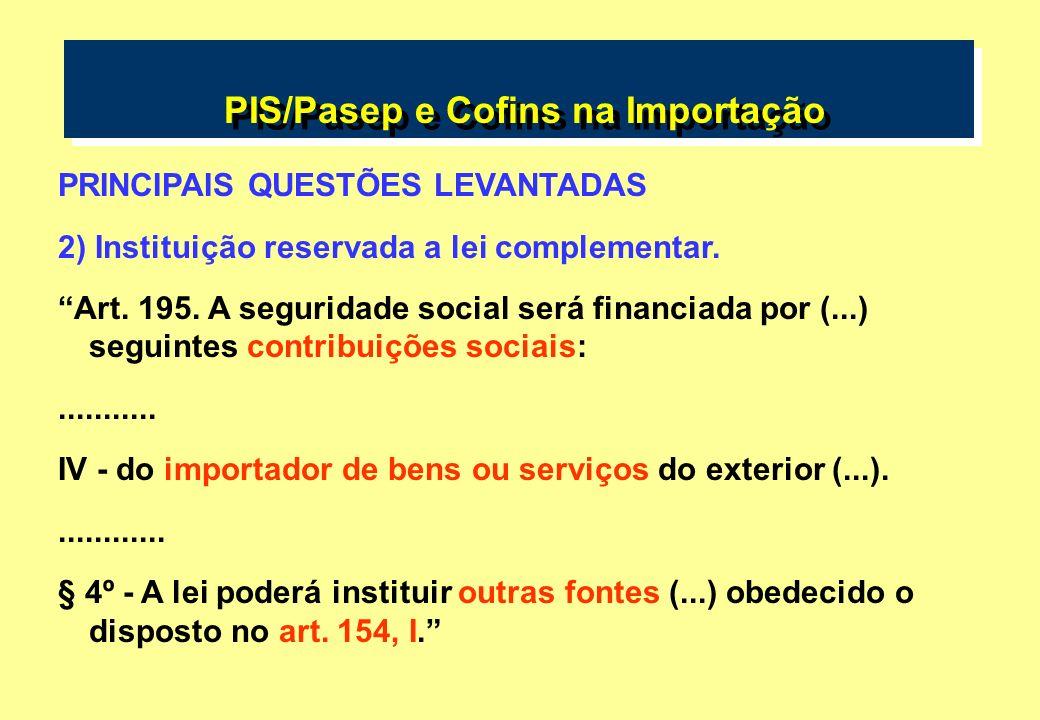 PIS/Pasep e Cofins na Importação PRINCIPAIS QUESTÕES LEVANTADAS 2) Instituição reservada a lei complementar. Art. 195. A seguridade social será financ