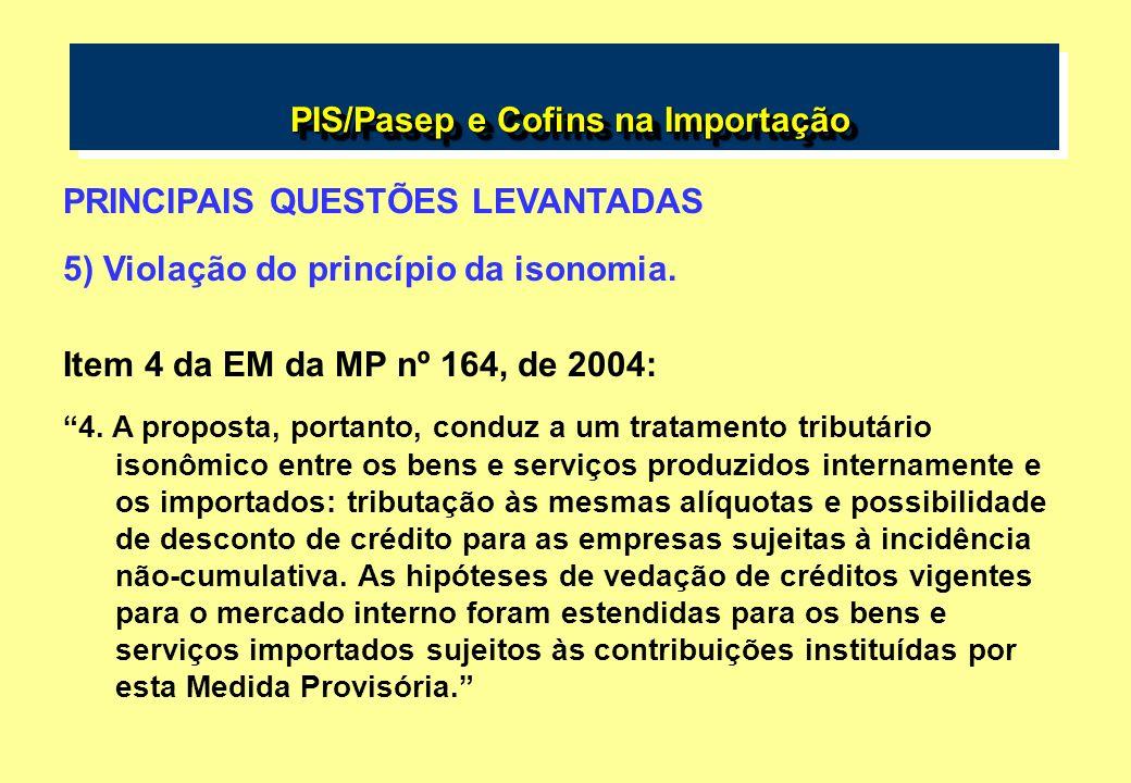 PIS/Pasep e Cofins na Importação PIS/Pasep e Cofins na Importação PRINCIPAIS QUESTÕES LEVANTADAS 5) Violação do princípio da isonomia. Item 4 da EM da
