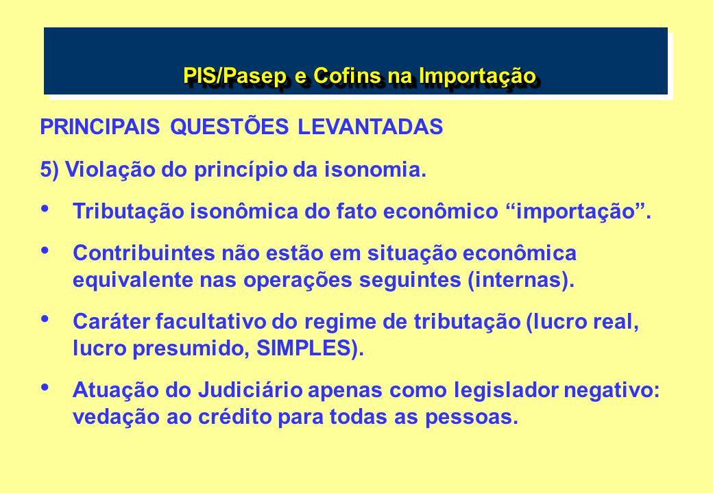 PIS/Pasep e Cofins na Importação PIS/Pasep e Cofins na Importação PRINCIPAIS QUESTÕES LEVANTADAS 5) Violação do princípio da isonomia. Tributação ison