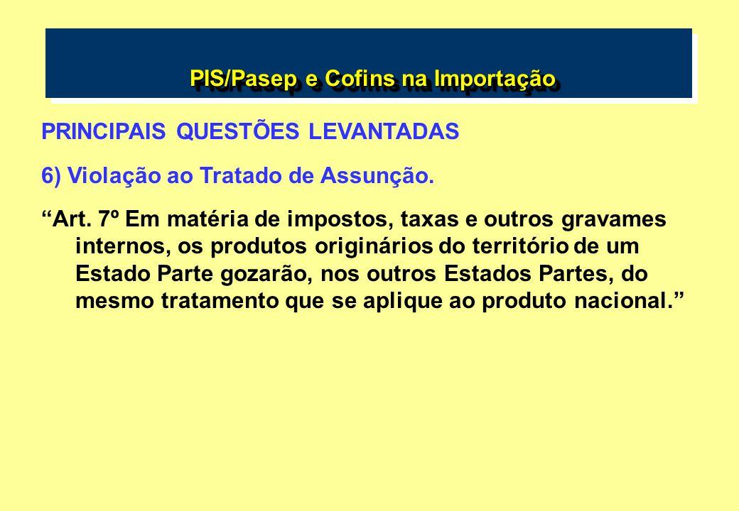 PIS/Pasep e Cofins na Importação PIS/Pasep e Cofins na Importação PRINCIPAIS QUESTÕES LEVANTADAS 6) Violação ao Tratado de Assunção. Art. 7º Em matéri