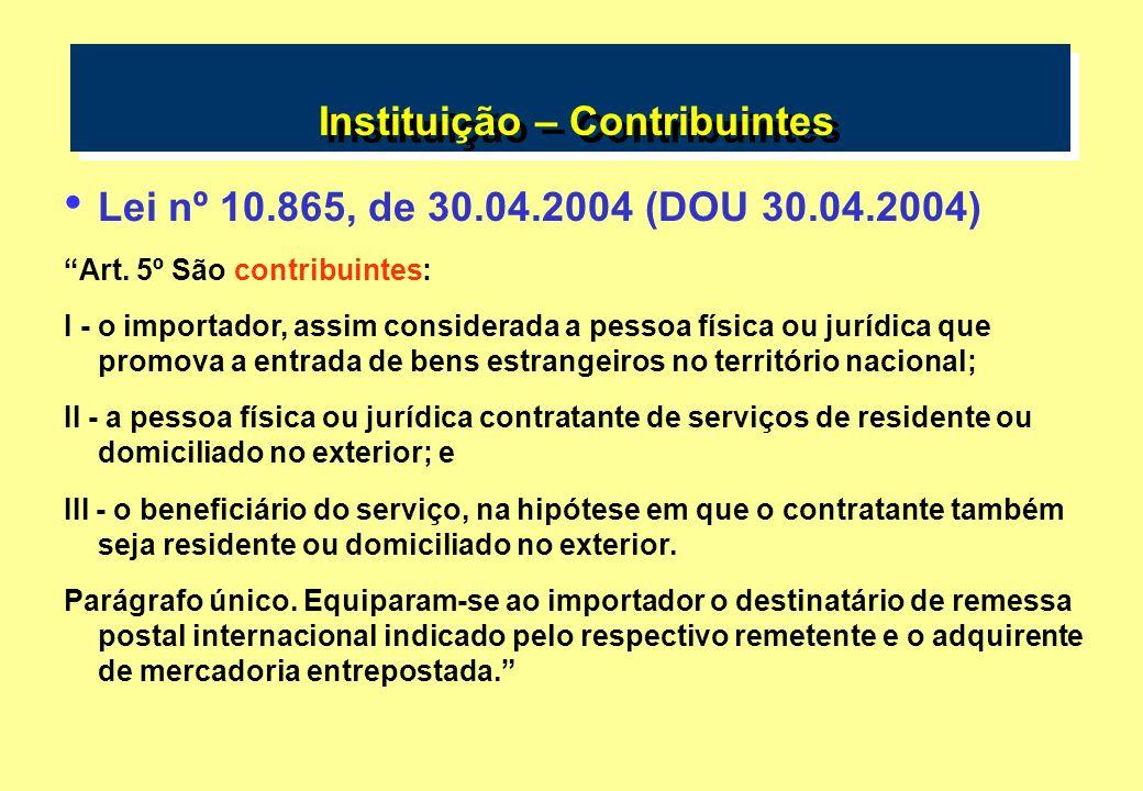 Instituição – Contribuintes Lei nº 10.865, de 30.04.2004 (DOU 30.04.2004) Art. 5º São contribuintes: I - o importador, assim considerada a pessoa físi