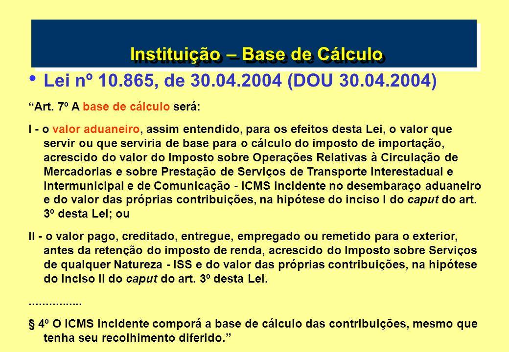 Instituição – Base de Cálculo Lei nº 10.865, de 30.04.2004 (DOU 30.04.2004) Art. 7º A base de cálculo será: I - o valor aduaneiro, assim entendido, pa