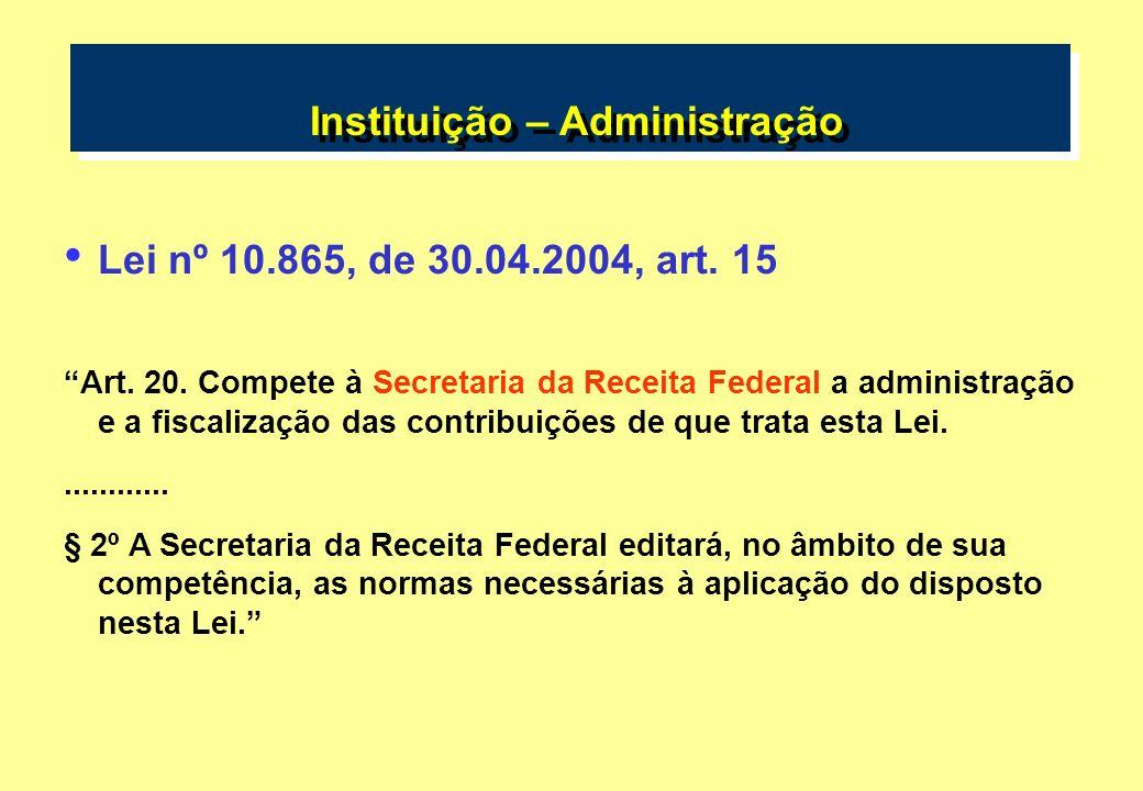 Instituição – Administração Lei nº 10.865, de 30.04.2004, art. 15 Art. 20. Compete à Secretaria da Receita Federal a administração e a fiscalização da
