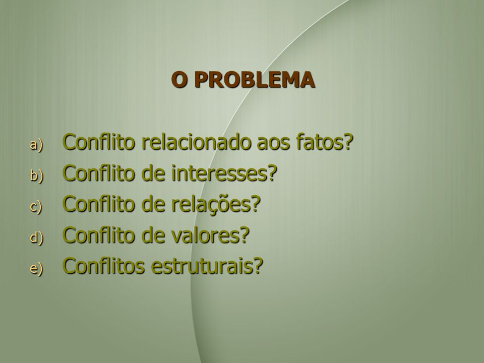 O PROBLEMA a) Conflito relacionado aos fatos? b) Conflito de interesses? c) Conflito de relações? d) Conflito de valores? e) Conflitos estruturais?