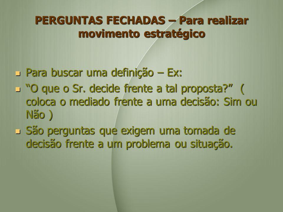 PERGUNTAS FECHADAS – Para realizar movimento estratégico Para buscar uma definição – Ex: Para buscar uma definição – Ex: O que o Sr. decide frente a t