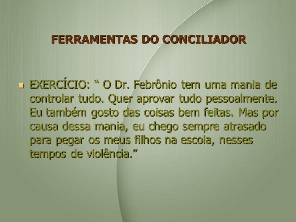 FERRAMENTAS DO CONCILIADOR EXERCÍCIO: O Dr. Febrônio tem uma mania de controlar tudo.