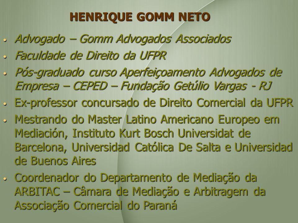 HENRIQUE GOMM NETO Advogado – Gomm Advogados Associados Advogado – Gomm Advogados Associados Faculdade de Direito da UFPR Faculdade de Direito da UFPR Pós-graduado curso Aperfeiçoamento Advogados de Empresa – CEPED – Fundação Getúlio Vargas - RJ Pós-graduado curso Aperfeiçoamento Advogados de Empresa – CEPED – Fundação Getúlio Vargas - RJ Ex-professor concursado de Direito Comercial da UFPR Ex-professor concursado de Direito Comercial da UFPR Mestrando do Master Latino Americano Europeo em Mediación, Instituto Kurt Bosch Universidat de Barcelona, Universidad Católica De Salta e Universidad de Buenos Aires Mestrando do Master Latino Americano Europeo em Mediación, Instituto Kurt Bosch Universidat de Barcelona, Universidad Católica De Salta e Universidad de Buenos Aires Coordenador do Departamento de Mediação da ARBITAC – Câmara de Mediação e Arbitragem da Associação Comercial do Paraná Coordenador do Departamento de Mediação da ARBITAC – Câmara de Mediação e Arbitragem da Associação Comercial do Paraná