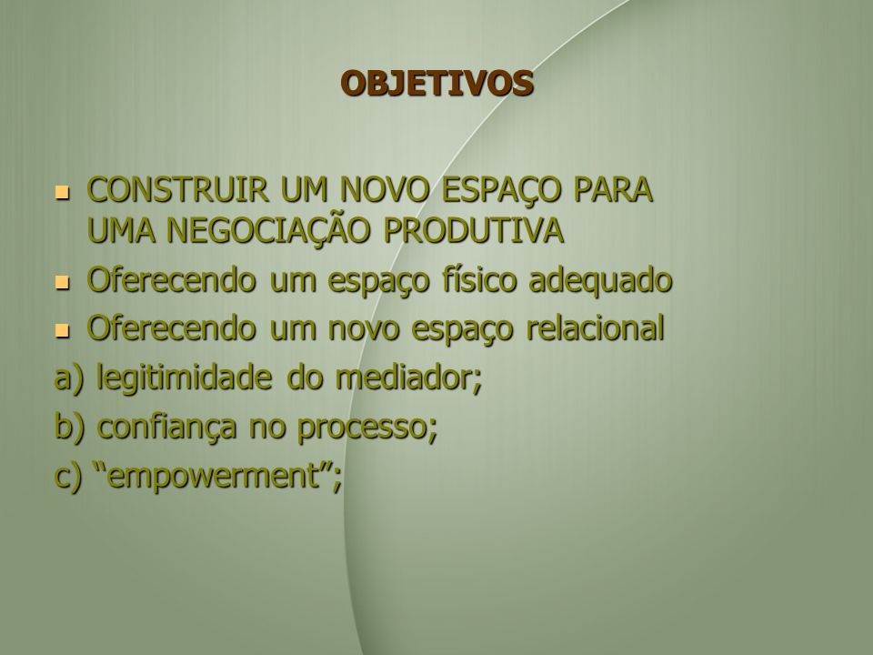 7 PASSOS PARA A NEGOCIAÇÃO DE CONFLITOS 1) Criar um espaço físico e relacional adequado para uma negociação produtiva; 2) Esclarecer as percepções; (despersonalizar o problema) 3) Focalizar em necessidades individuais compartilhadas; (foco nos interesses) 4) Olhar para o futuro; 5) Criar opções; 6) Desenvolver os passos para alcançar o objetivo;(possível adoção de um critério objetivo) 7) Construir o acordo