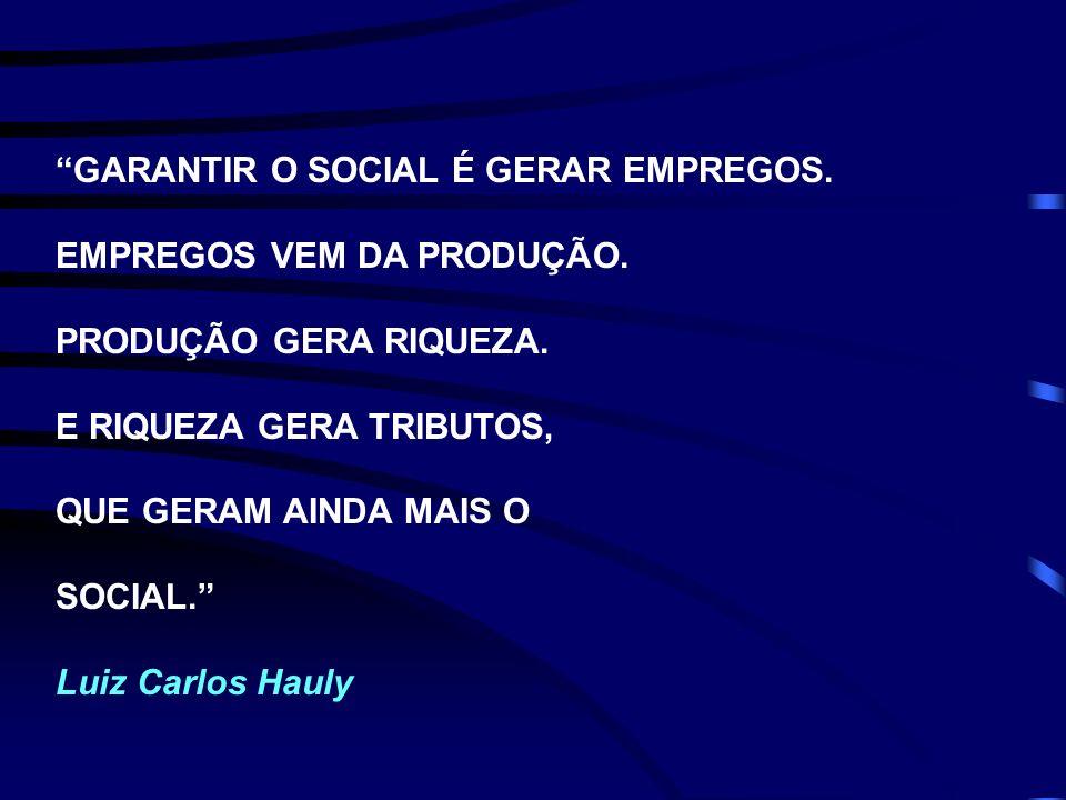 GARANTIR O SOCIAL É GERAR EMPREGOS. EMPREGOS VEM DA PRODUÇÃO. PRODUÇÃO GERA RIQUEZA. E RIQUEZA GERA TRIBUTOS, QUE GERAM AINDA MAIS O SOCIAL. Luiz Carl