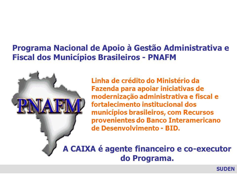 SUDEN Programa Nacional de Apoio à Gestão Administrativa e Fiscal dos Municípios Brasileiros - PNAFM Linha de crédito do Ministério da Fazenda para ap