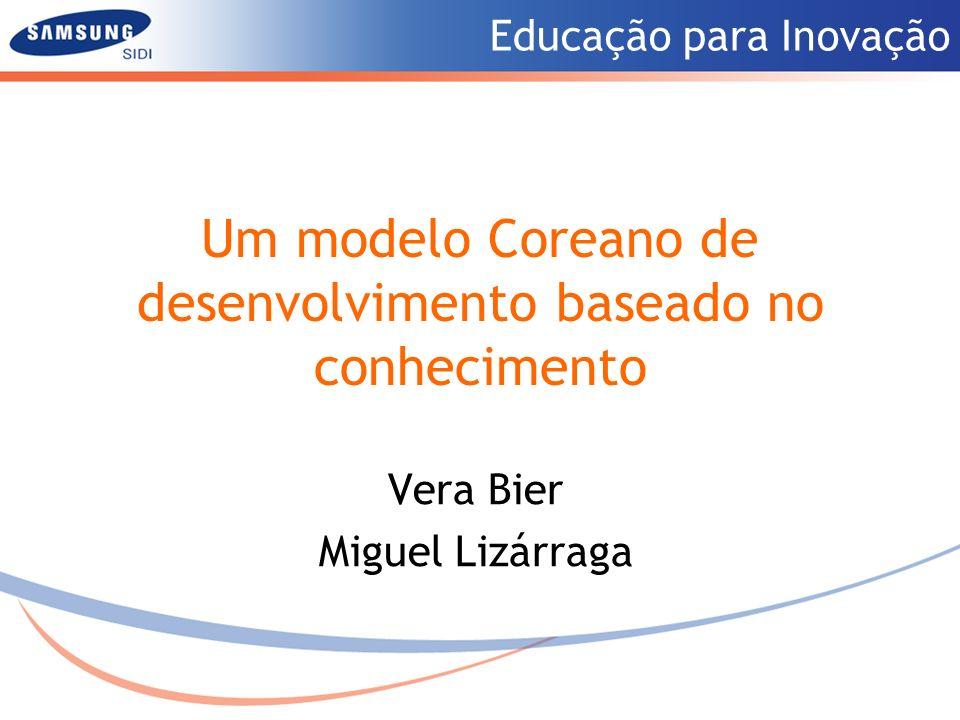 Educação para Inovação Um modelo Coreano de desenvolvimento baseado no conhecimento Vera Bier Miguel Lizárraga