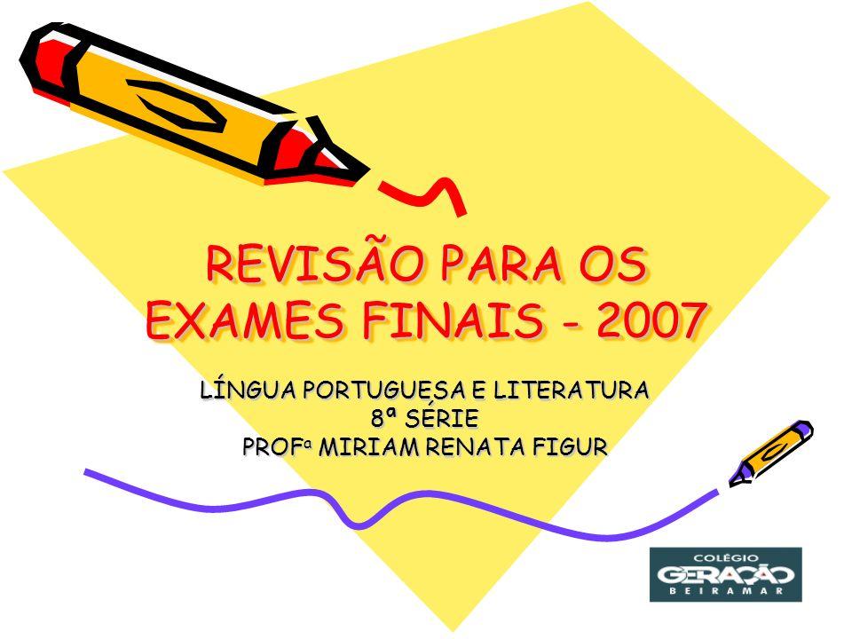 REVISÃO PARA OS EXAMES FINAIS - 2007 LÍNGUA PORTUGUESA E LITERATURA 8ª SÉRIE PROF a MIRIAM RENATA FIGUR