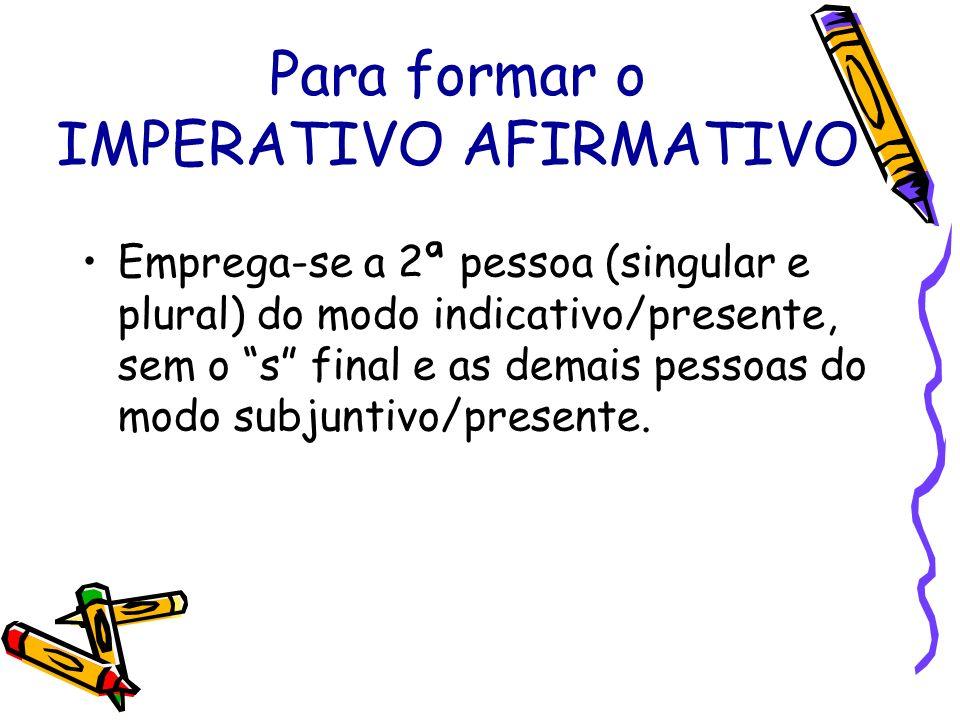 Para formar o IMPERATIVO AFIRMATIVO Emprega-se a 2ª pessoa (singular e plural) do modo indicativo/presente, sem o s final e as demais pessoas do modo