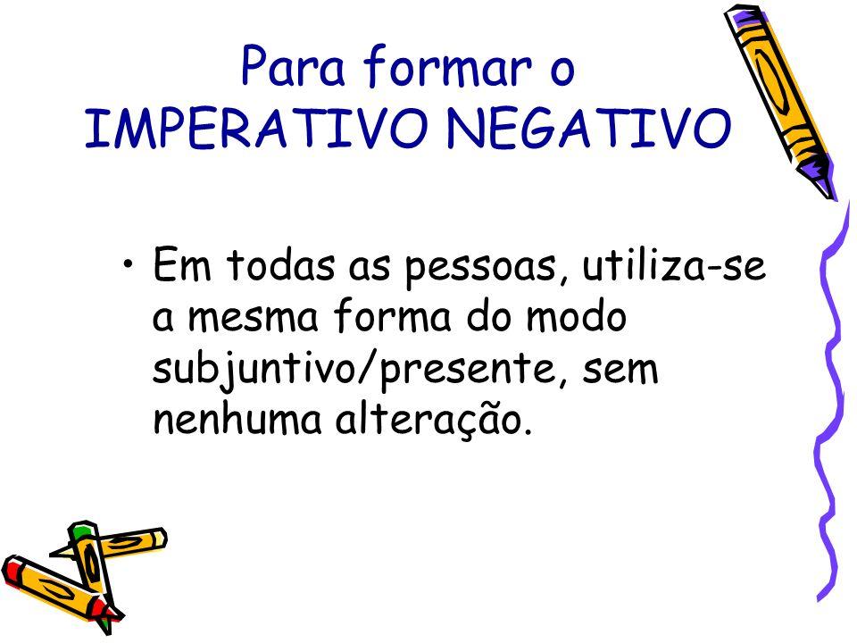 Para formar o IMPERATIVO NEGATIVO Em todas as pessoas, utiliza-se a mesma forma do modo subjuntivo/presente, sem nenhuma alteração.