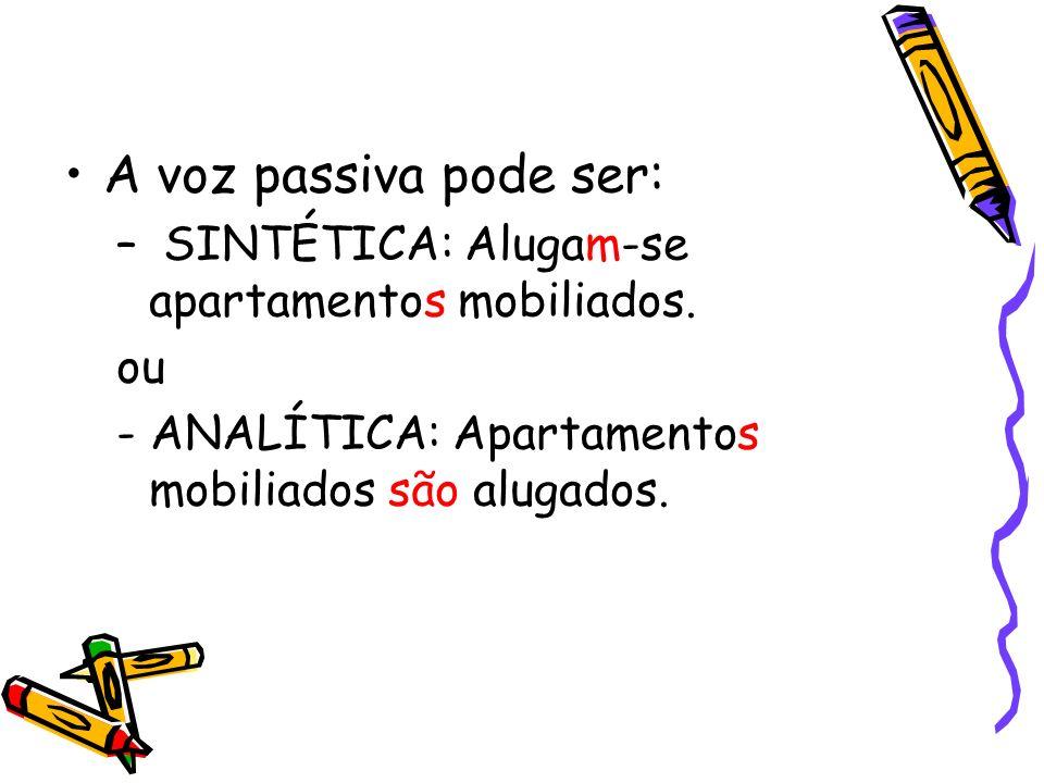 A voz passiva pode ser: – SINTÉTICA: Alugam-se apartamentos mobiliados. ou - ANALÍTICA: Apartamentos mobiliados são alugados.