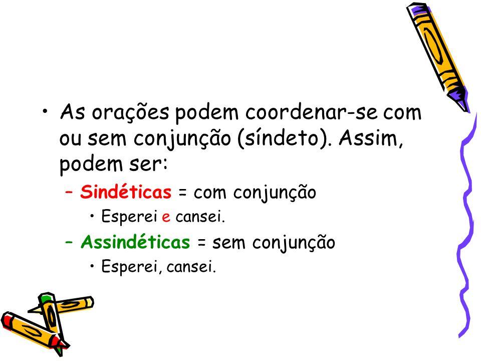 As orações podem coordenar-se com ou sem conjunção (síndeto). Assim, podem ser: –Sindéticas = com conjunção Esperei e cansei. –Assindéticas = sem conj