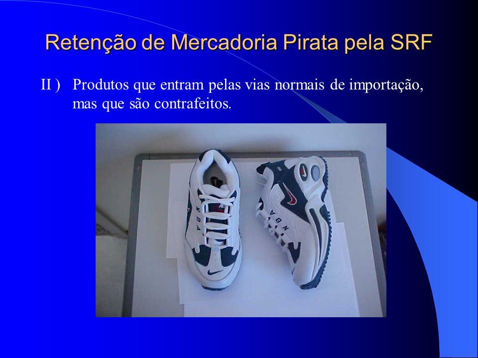 Retenção de Mercadoria Pirata pela SRF II ) Produtos que entram pelas vias normais de importação, mas que são contrafeitos.