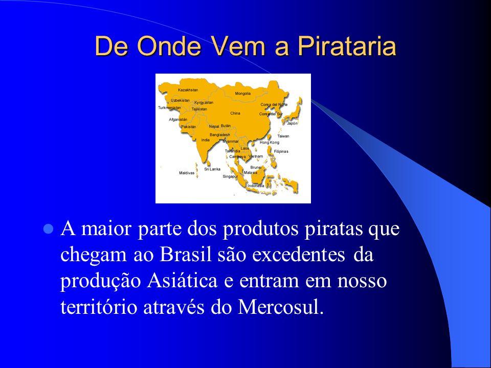 De Onde Vem a Pirataria A maior parte dos produtos piratas que chegam ao Brasil são excedentes da produção Asiática e entram em nosso território atrav