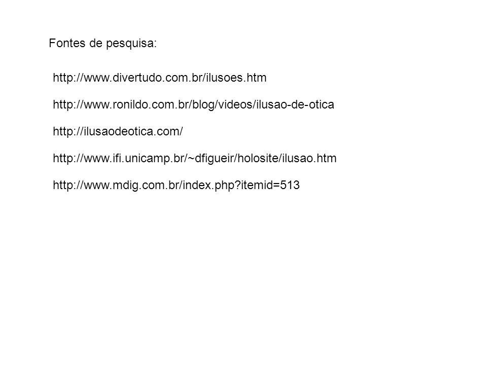 http://www.divertudo.com.br/ilusoes.htm Fontes de pesquisa: http://www.ronildo.com.br/blog/videos/ilusao-de-otica http://ilusaodeotica.com/ http://www