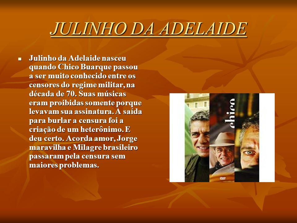 JULINHO DA ADELAIDE Julinho da Adelaide nasceu quando Chico Buarque passou a ser muito conhecido entre os censores do regime militar, na década de 70.