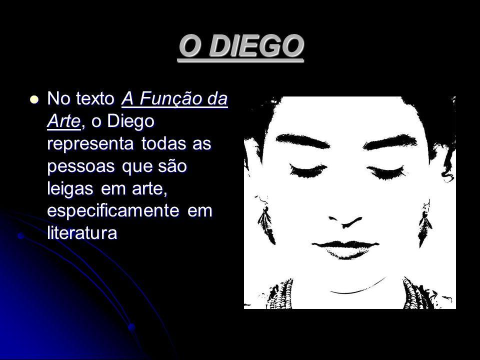 O DIEGO No texto A Função da Arte, o Diego representa todas as pessoas que são leigas em arte, especificamente em literatura No texto A Função da Arte