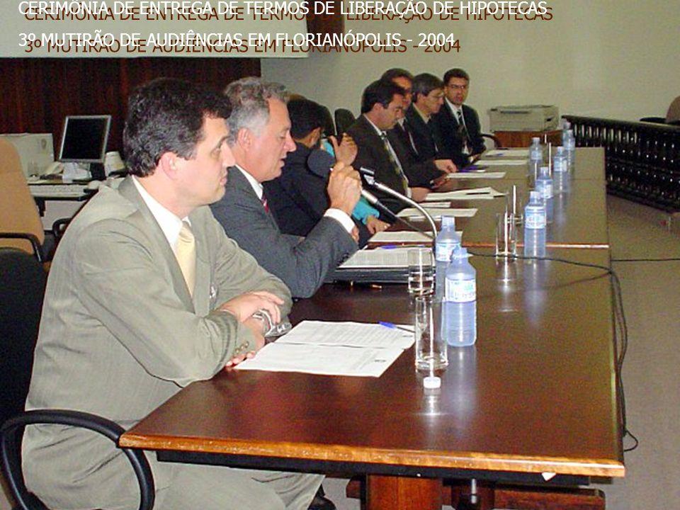 CERIMÔNIA DE ENTREGA DE TERMOS DE LIBERAÇÃO DE HIPOTECAS 3º MUTIRÃO DE AUDIÊNCIAS EM FLORIANÓPOLIS - 2004