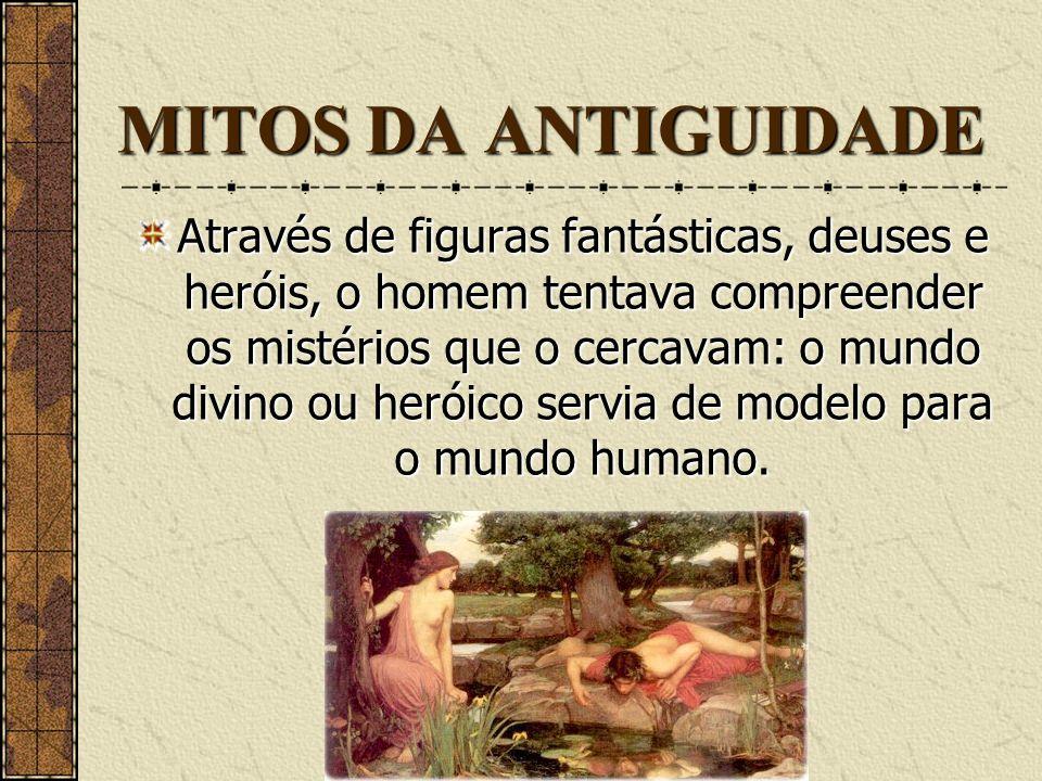 MITOS DA ANTIGUIDADE Os mitos da Antiguidade não eram pessoas, mas personagens de narrativas espontâneas que procuravam dar sentido ao mundo e à exist