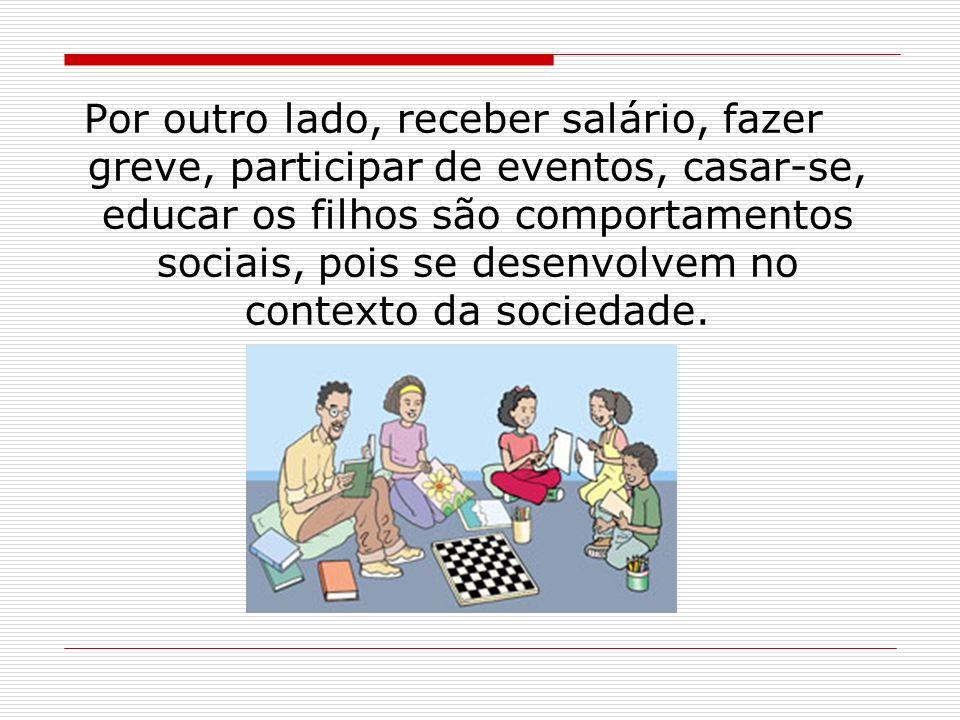 Por outro lado, receber salário, fazer greve, participar de eventos, casar-se, educar os filhos são comportamentos sociais, pois se desenvolvem no contexto da sociedade.