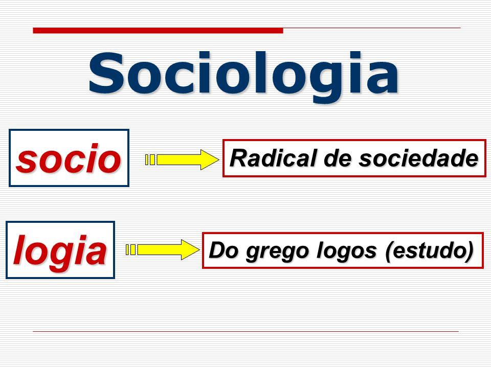 Sociologia socio logia Do grego logos (estudo) Radical de sociedade