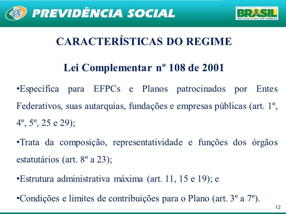 12 CARACTERÍSTICAS DO REGIME Lei Complementar nº 108 de 2001 Específica para EFPCs e Planos patrocinados por Entes Federativos, suas autarquias, fundações e empresas públicas (art.