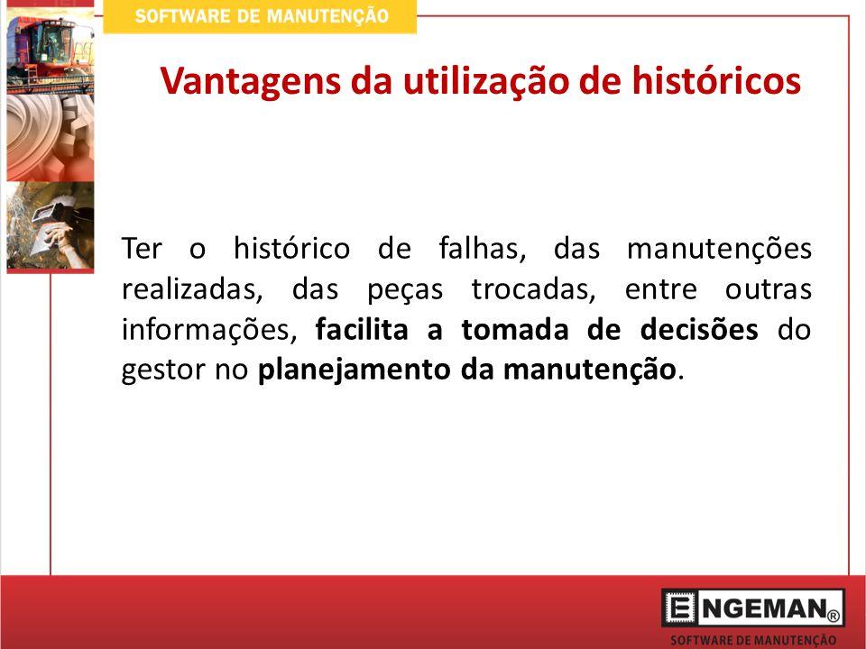 Ter o histórico de falhas, das manutenções realizadas, das peças trocadas, entre outras informações, facilita a tomada de decisões do gestor no planejamento da manutenção.