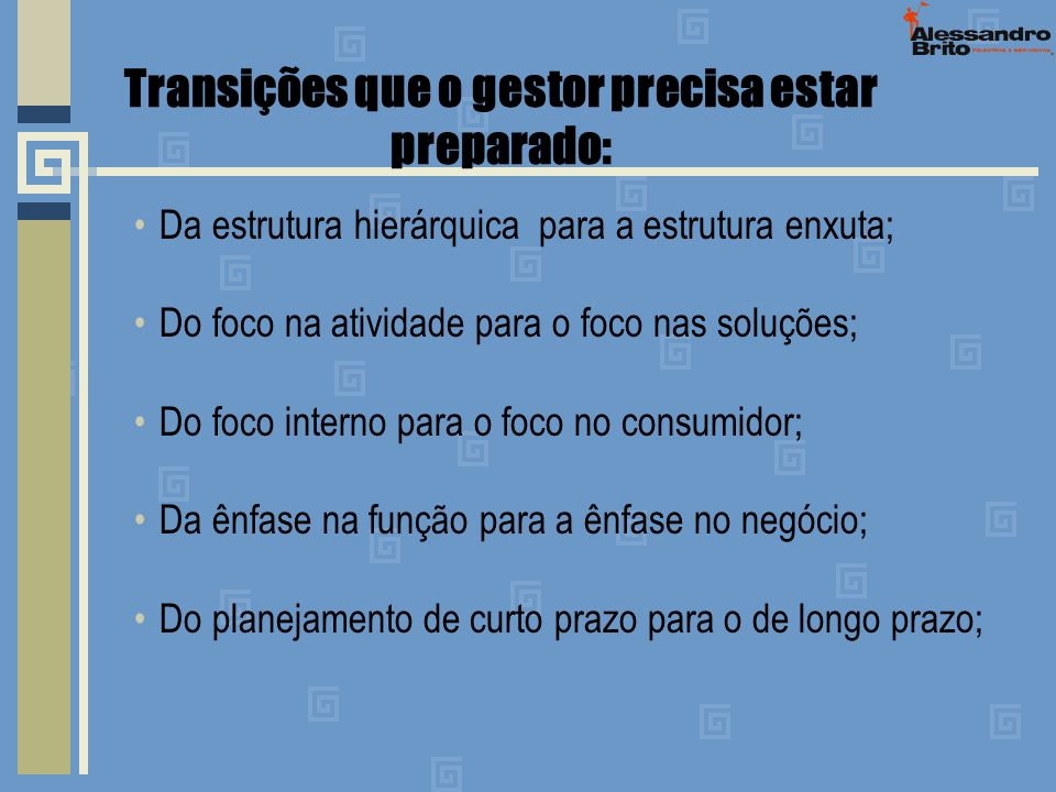 Transições que o gestor precisa estar preparado: Da estrutura hierárquica para a estrutura enxuta; Do foco na atividade para o foco nas soluções; Do f