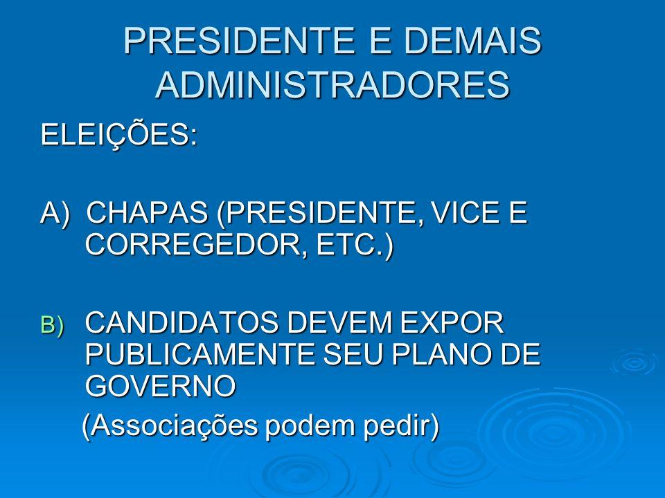 PRESIDENTE E DEMAIS ADMINISTRADORES ELEIÇÕES: A) CHAPAS (PRESIDENTE, VICE E CORREGEDOR, ETC.) B) CANDIDATOS DEVEM EXPOR PUBLICAMENTE SEU PLANO DE GOVERNO (Associações podem pedir) (Associações podem pedir)