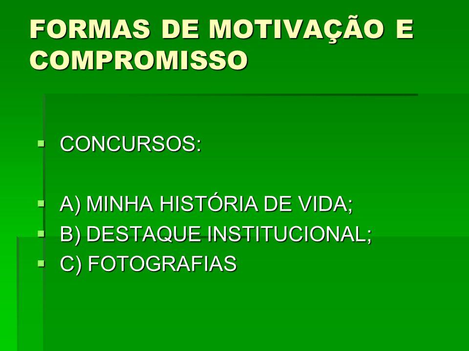 FORMAS DE MOTIVAÇÃO E COMPROMISSO CONCURSOS: CONCURSOS: A) MINHA HISTÓRIA DE VIDA; A) MINHA HISTÓRIA DE VIDA; B) DESTAQUE INSTITUCIONAL; B) DESTAQUE INSTITUCIONAL; C) FOTOGRAFIAS C) FOTOGRAFIAS